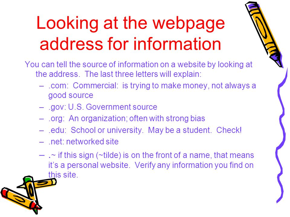 Looking at the webpage address for information You can tell the source of information on a website by looking at the address. The last three letters w