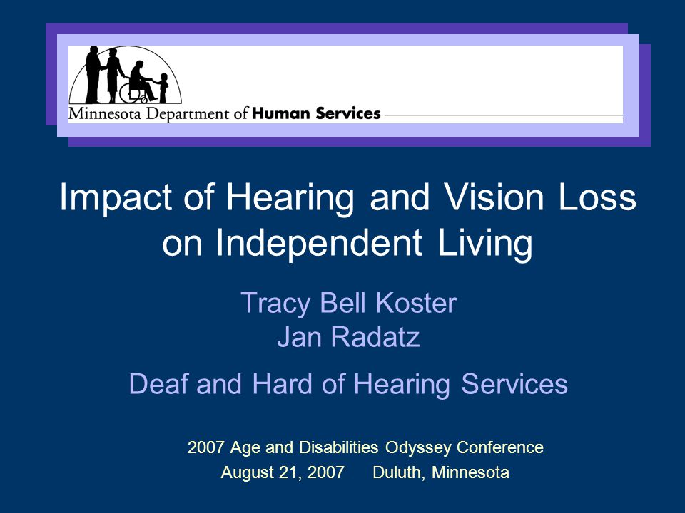 2007 Age and Disabilities Odyssey Conference August 21, 2007 Duluth, Minnesota Impact of Hearing and Vision Loss on Independent Living Tracy Bell Koster Jan Radatz Deaf and Hard of Hearing Services