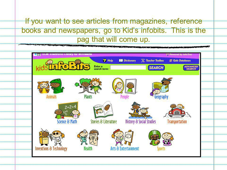 If you want to see articles from magazines, reference books and newspapers, go to Kid's infobits.