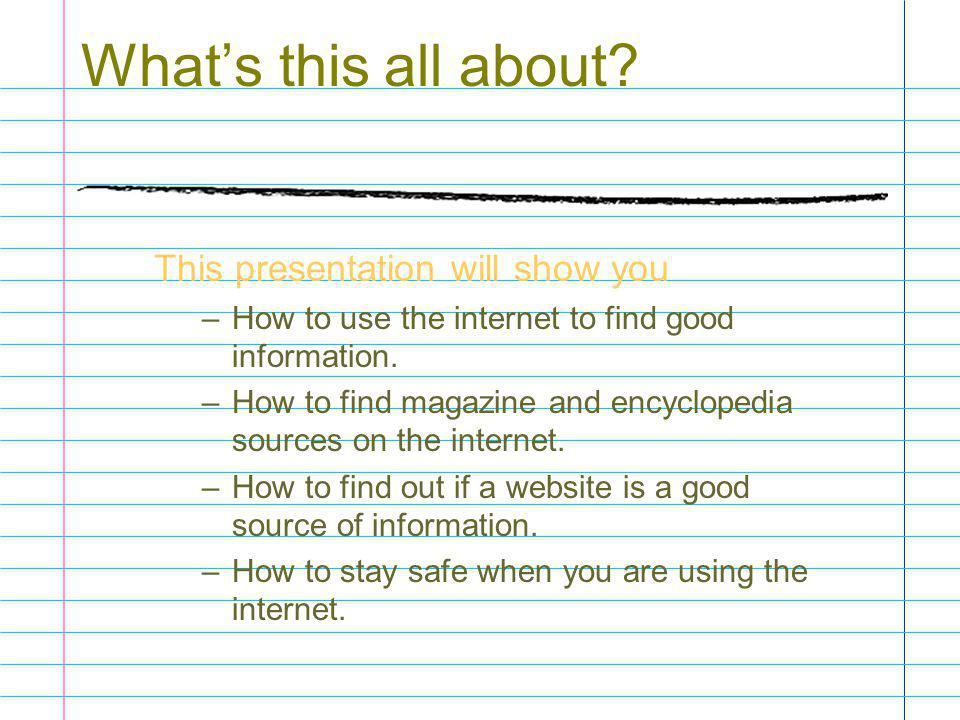 What's this all about? This presentation will show you –How to use the internet to find good information. –How to find magazine and encyclopedia sourc