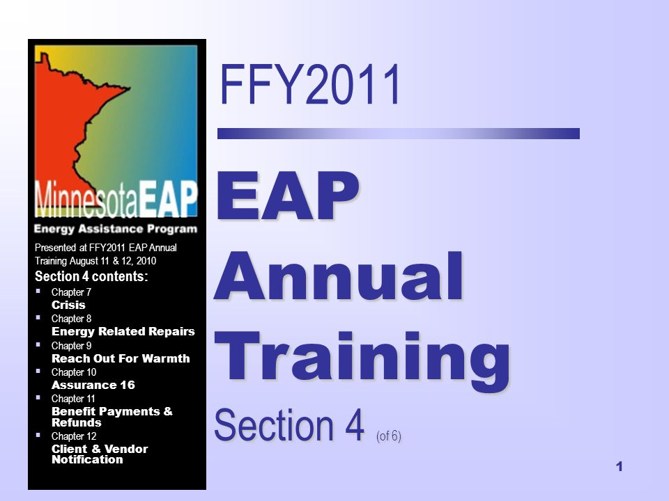 1 FFY2011 EAP Annual Training Section 4 (of 6) Presented at FFY2011 EAP Annual Training August 11 & 12, 2010 Section 4 contents:  Chapter 7 Crisis  Chapter 8 Energy Related Repairs  Chapter 9 Reach Out For Warmth  Chapter 10 Assurance 16  Chapter 11 Benefit Payments & Refunds  Chapter 12 Client & Vendor Notification
