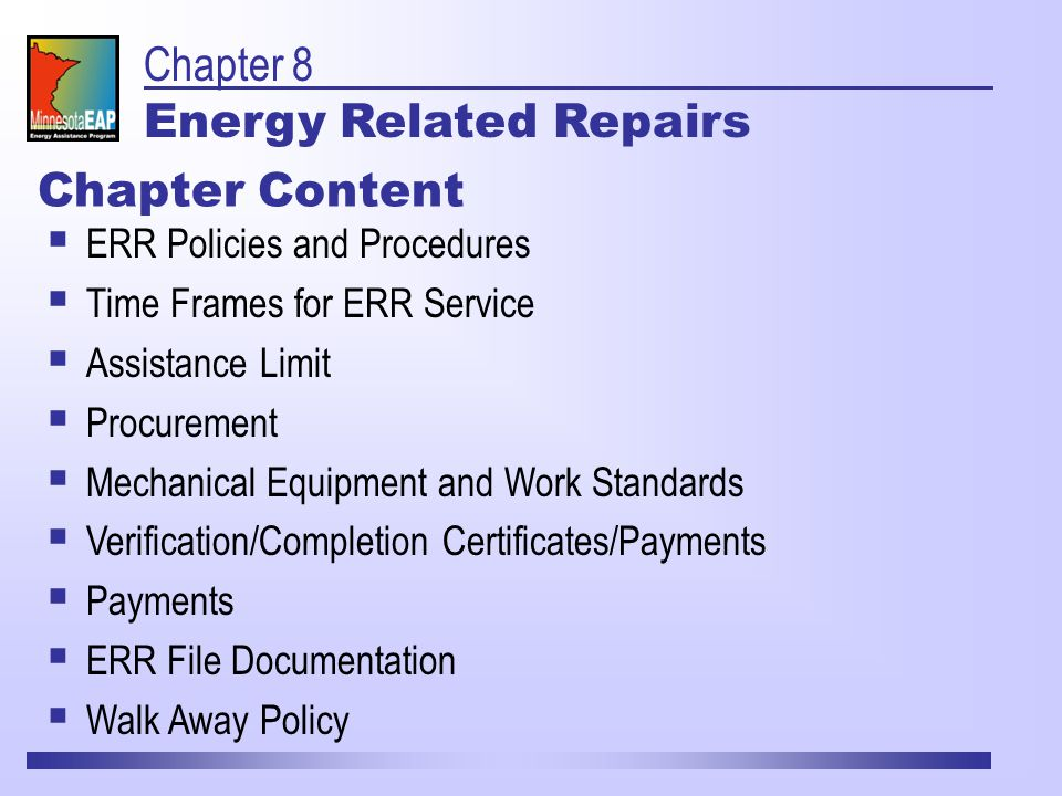 Chapter 8 Energy Related Repairs Chapter Content  ERR Policies and Procedures  Time Frames for ERR Service  Assistance Limit  Procurement  Mechanical Equipment and Work Standards  Verification/Completion Certificates/Payments  Payments  ERR File Documentation  Walk Away Policy