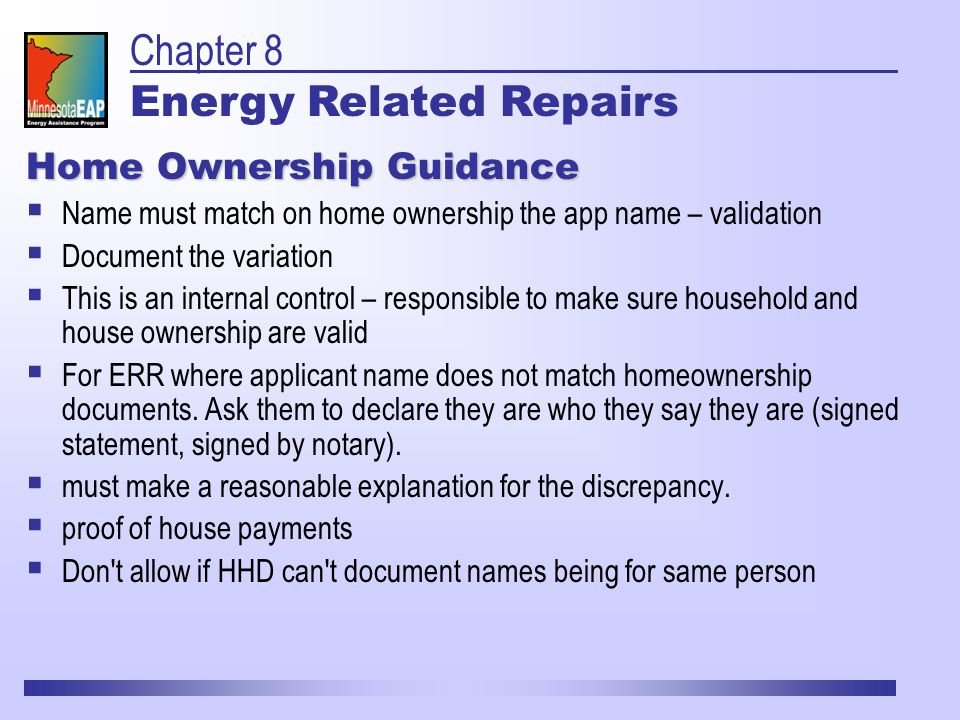 Home Ownership Guidance  Name must match on home ownership the app name – validation  Document the variation  This is an internal control – responsible to make sure household and house ownership are valid  For ERR where applicant name does not match homeownership documents.