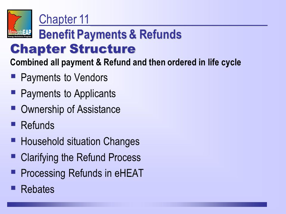 Chapter Structure Combined all payment & Refund and then ordered in life cycle  Payments to Vendors  Payments to Applicants  Ownership of Assistance  Refunds  Household situation Changes  Clarifying the Refund Process  Processing Refunds in eHEAT  Rebates Benefit Payments & Refunds Chapter 11 Benefit Payments & Refunds