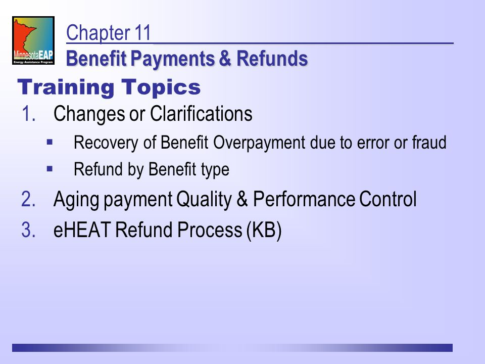 Training Topics 1.Changes or Clarifications  Recovery of Benefit Overpayment due to error or fraud  Refund by Benefit type 2.Aging payment Quality & Performance Control 3.eHEAT Refund Process (KB) Benefit Payments & Refunds Chapter 11 Benefit Payments & Refunds