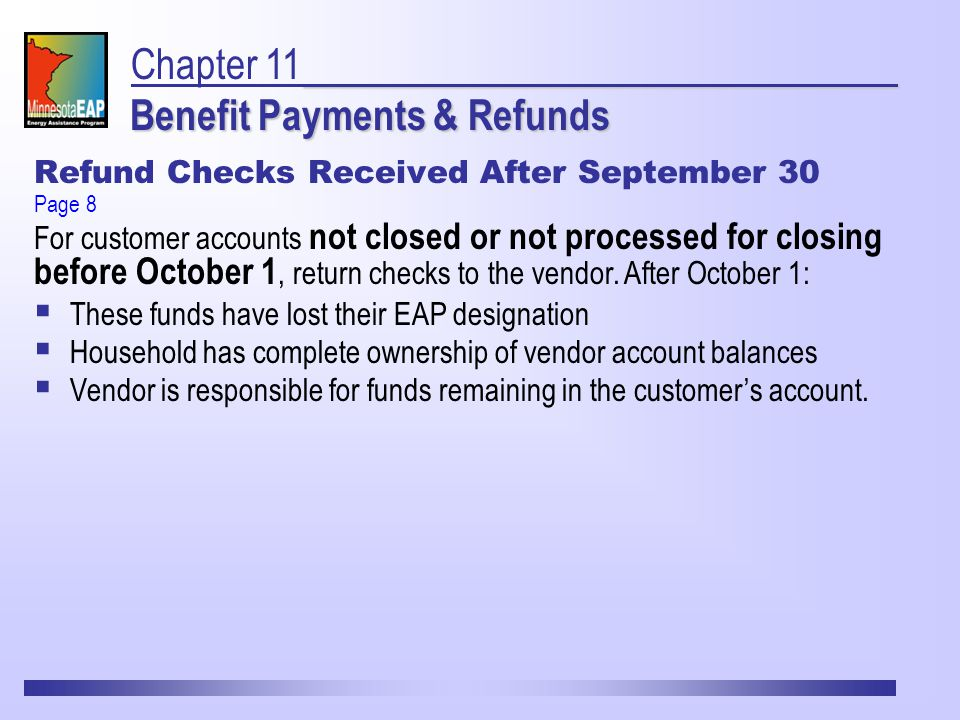 Refund Checks Received After September 30 Benefit Payments & Refunds Chapter 11 Benefit Payments & Refunds  These funds have lost their EAP designation  Household has complete ownership of vendor account balances  Vendor is responsible for funds remaining in the customer's account.