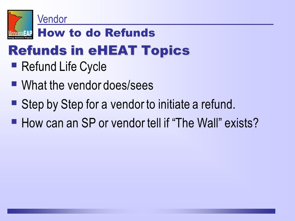 Refunds in eHEAT Topics  Refund Life Cycle  What the vendor does/sees  Step by Step for a vendor to initiate a refund.