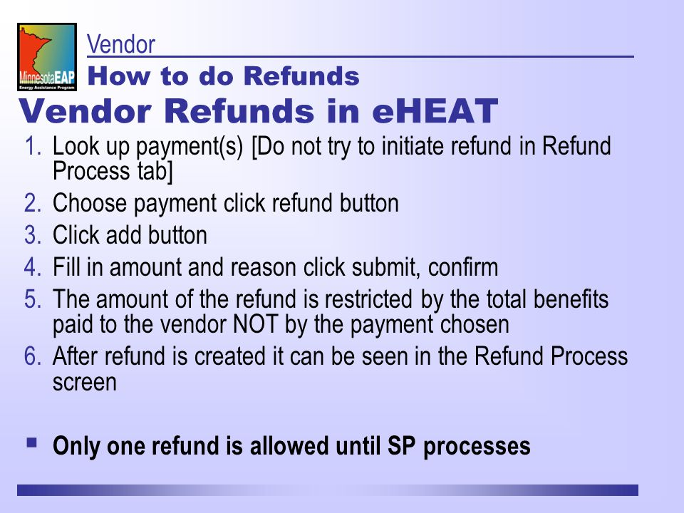 Vendor Refunds in eHEAT 1.Look up payment(s) [Do not try to initiate refund in Refund Process tab] 2.Choose payment click refund button 3.Click add button 4.Fill in amount and reason click submit, confirm 5.The amount of the refund is restricted by the total benefits paid to the vendor NOT by the payment chosen 6.After refund is created it can be seen in the Refund Process screen  Only one refund is allowed until SP processes Vendor How to do Refunds