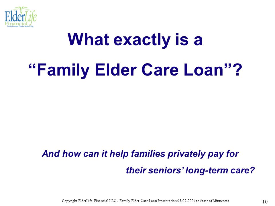 Copyright ElderLife Financial LLC - Family Elder Care Loan Presentation 05-07-2004 to State of Minnesota 10 What exactly is a Family Elder Care Loan .