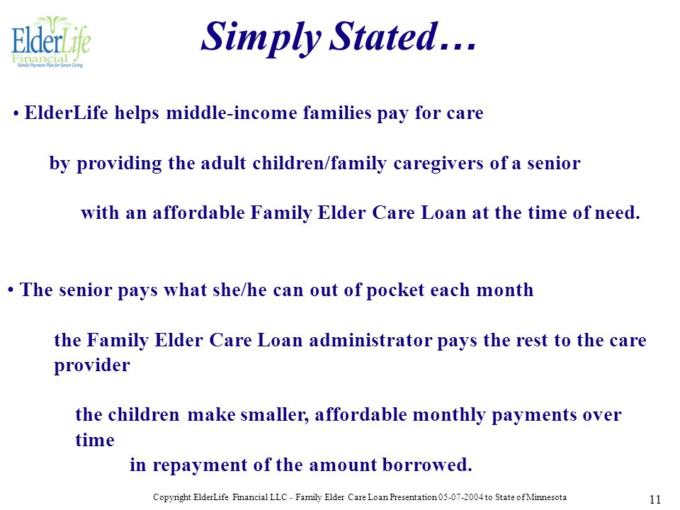 Copyright ElderLife Financial LLC - Family Elder Care Loan Presentation 05-07-2004 to State of Minnesota 11 ElderLife helps middle-income families pay for care by providing the adult children/family caregivers of a senior with an affordable Family Elder Care Loan at the time of need.