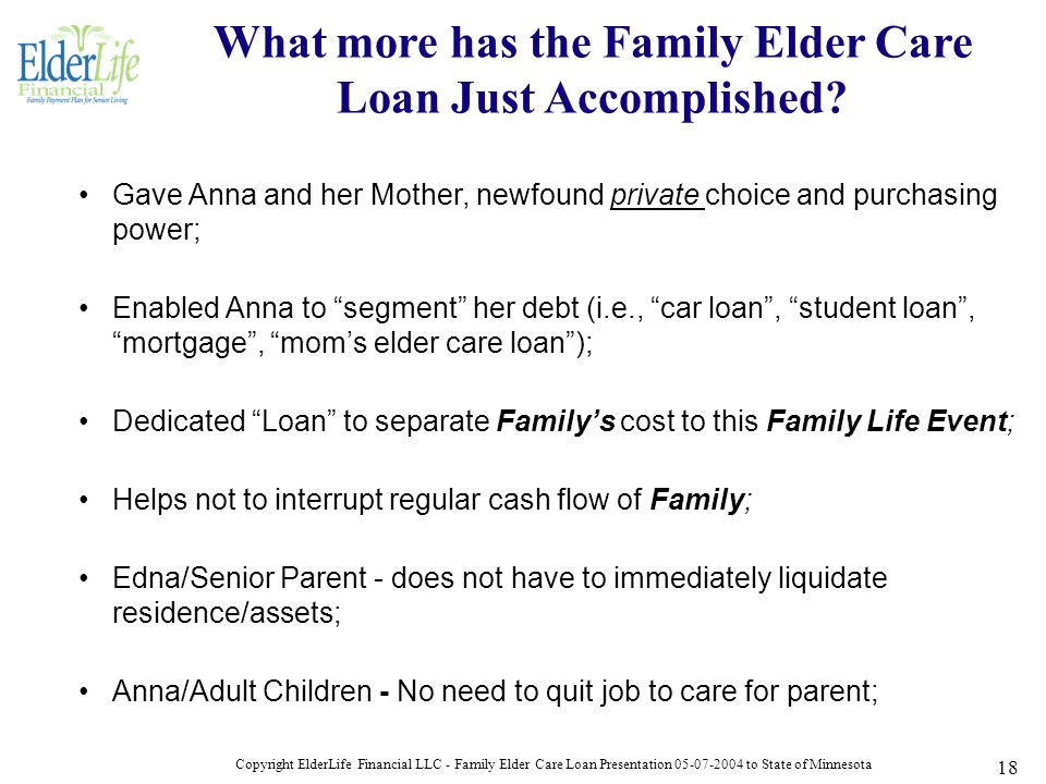 Copyright ElderLife Financial LLC - Family Elder Care Loan Presentation 05-07-2004 to State of Minnesota 18 Gave Anna and her Mother, newfound private choice and purchasing power; Enabled Anna to segment her debt (i.e., car loan , student loan , mortgage , mom's elder care loan ); Dedicated Loan to separate Family's cost to this Family Life Event; Helps not to interrupt regular cash flow of Family; Edna/Senior Parent - does not have to immediately liquidate residence/assets; Anna/Adult Children - No need to quit job to care for parent; What more has the Family Elder Care Loan Just Accomplished