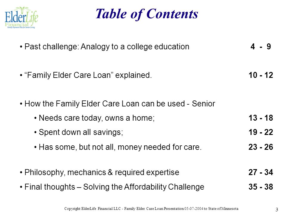 Copyright ElderLife Financial LLC - Family Elder Care Loan Presentation 05-07-2004 to State of Minnesota 3 Past challenge: Analogy to a college education 4 - 9 Family Elder Care Loan explained.10 - 12 How the Family Elder Care Loan can be used - Senior Needs care today, owns a home; 13 - 18 Spent down all savings; 19 - 22 Has some, but not all, money needed for care.23 - 26 Philosophy, mechanics & required expertise27 - 34 Final thoughts – Solving the Affordability Challenge35 - 38 Table of Contents