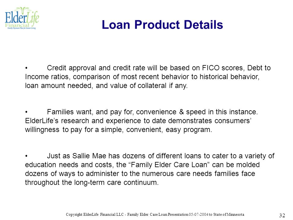 Copyright ElderLife Financial LLC - Family Elder Care Loan Presentation 05-07-2004 to State of Minnesota 32 Credit approval and credit rate will be based on FICO scores, Debt to Income ratios, comparison of most recent behavior to historical behavior, loan amount needed, and value of collateral if any.