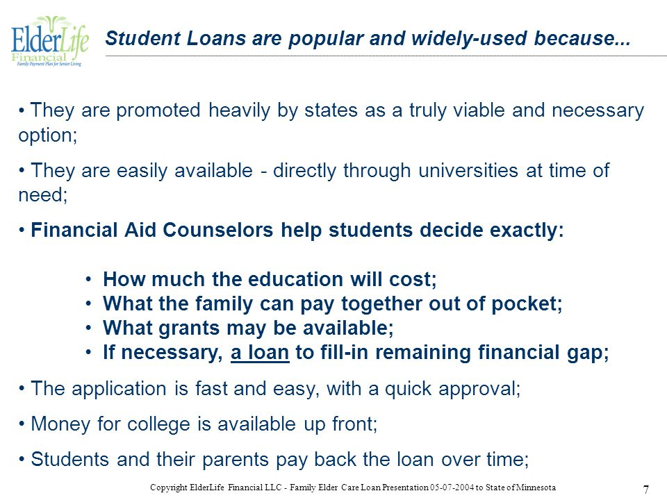 Copyright ElderLife Financial LLC - Family Elder Care Loan Presentation 05-07-2004 to State of Minnesota 7 Student Loans are popular and widely-used because...