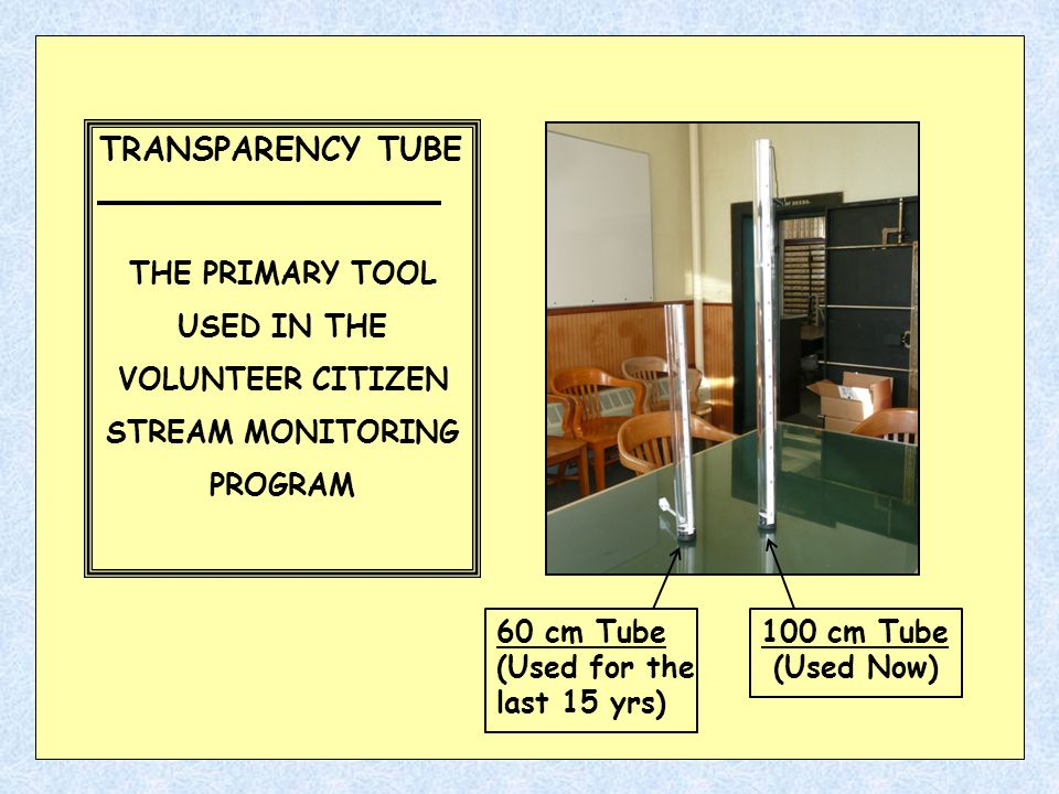 TRANSPARENCY TUBE THE PRIMARY TOOL USED IN THE VOLUNTEER CITIZEN STREAM MONITORING PROGRAM 60 cm Tube (Used for the last 15 yrs) 100 cm Tube (Used Now)
