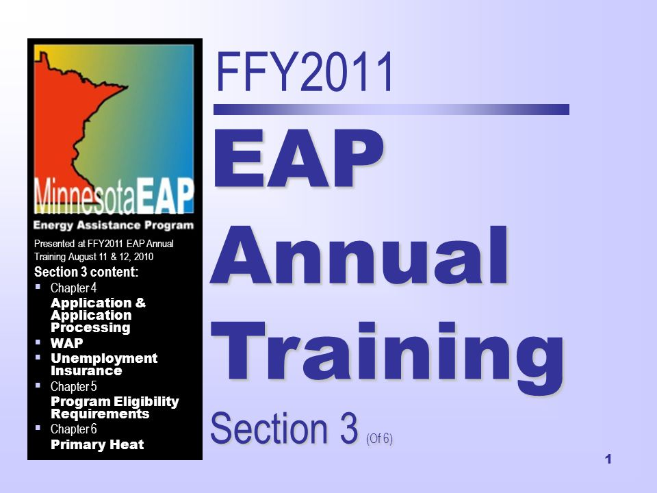 1 FFY2011 EAP Annual Training Section 3 (Of 6) Presented at FFY2011 EAP Annual Training August 11 & 12, 2010 Section 3 content:  Chapter 4 Application & Application Processing  WAP  Unemployment Insurance  Chapter 5 Program Eligibility Requirements  Chapter 6 Primary Heat