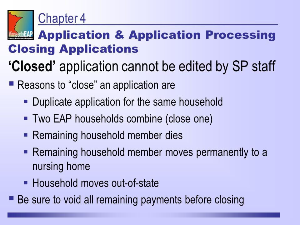 Chapter 4 Application & Application Processing 'Closed' application cannot be edited by SP staff  Reasons to close an application are  Duplicate application for the same household  Two EAP households combine (close one)  Remaining household member dies  Remaining household member moves permanently to a nursing home  Household moves out-of-state  Be sure to void all remaining payments before closing Closing Applications