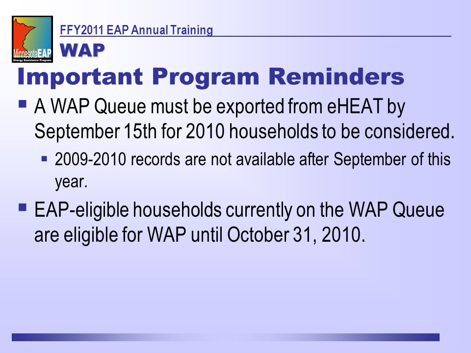 Important Program Reminders  A WAP Queue must be exported from eHEAT by September 15th for 2010 households to be considered.
