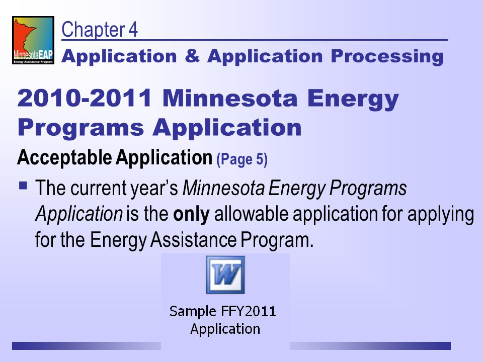 Chapter 4 Application & Application Processing Acceptable Application (Page 5)  The current year's Minnesota Energy Programs Application is the only allowable application for applying for the Energy Assistance Program.