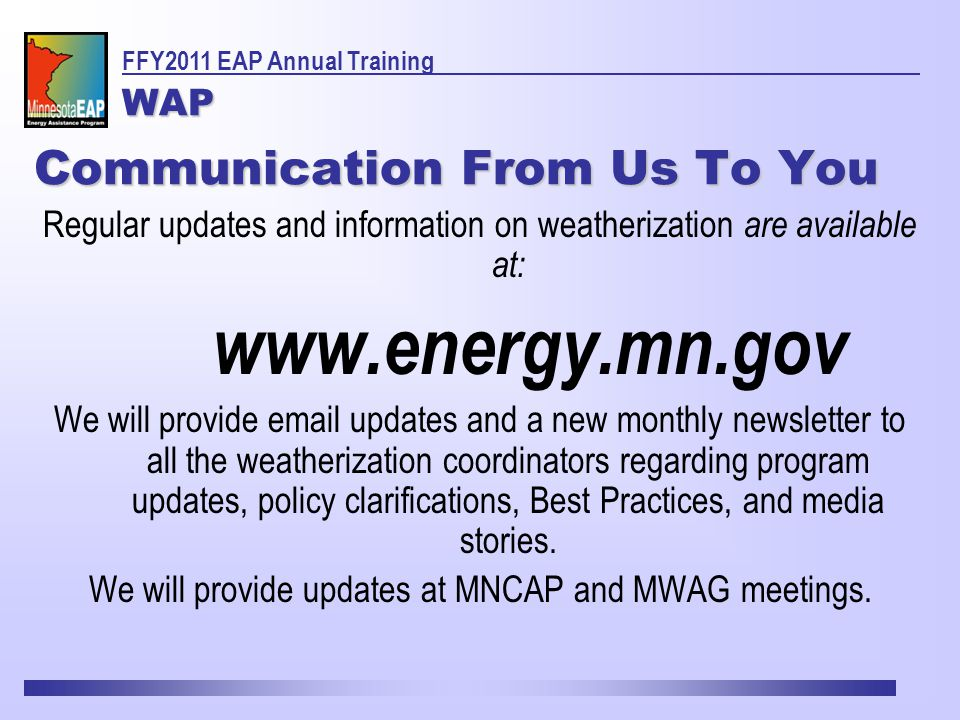 Communication From Us To You Regular updates and information on weatherization are available at: www.energy.mn.gov We will provide email updates and a new monthly newsletter to all the weatherization coordinators regarding program updates, policy clarifications, Best Practices, and media stories.