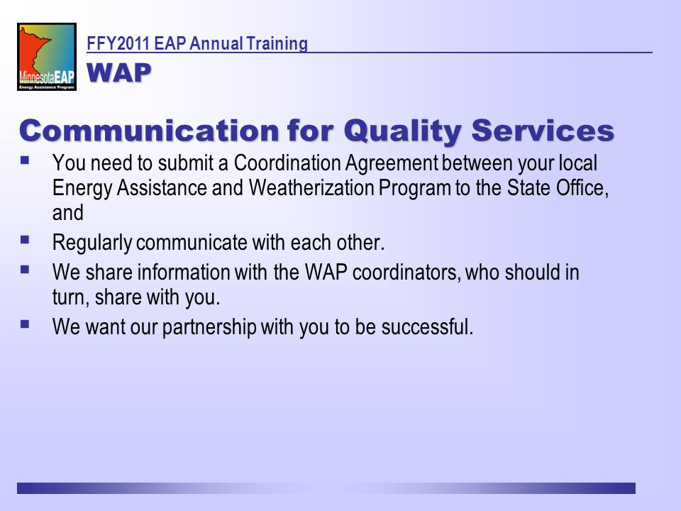 Communication for Quality Services  You need to submit a Coordination Agreement between your local Energy Assistance and Weatherization Program to the State Office, and  Regularly communicate with each other.