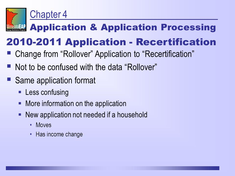 Chapter 4 Application & Application Processing 2010-2011 Application - Recertification  Change from Rollover Application to Recertification  Not to be confused with the data Rollover  Same application format  Less confusing  More information on the application  New application not needed if a household Moves Has income change