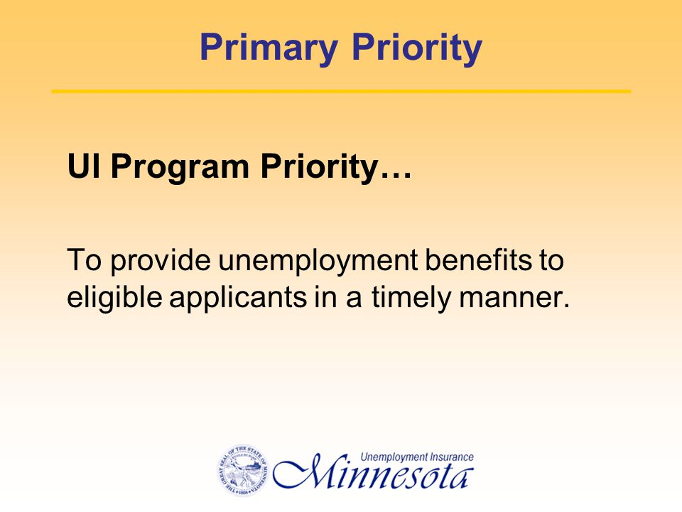 Primary Priority UI Program Priority… To provide unemployment benefits to eligible applicants in a timely manner.