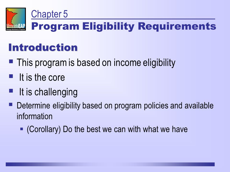 Introduction  This program is based on income eligibility  It is the core  It is challenging  Determine eligibility based on program policies and available information  (Corollary) Do the best we can with what we have Chapter 5 Program Eligibility Requirements