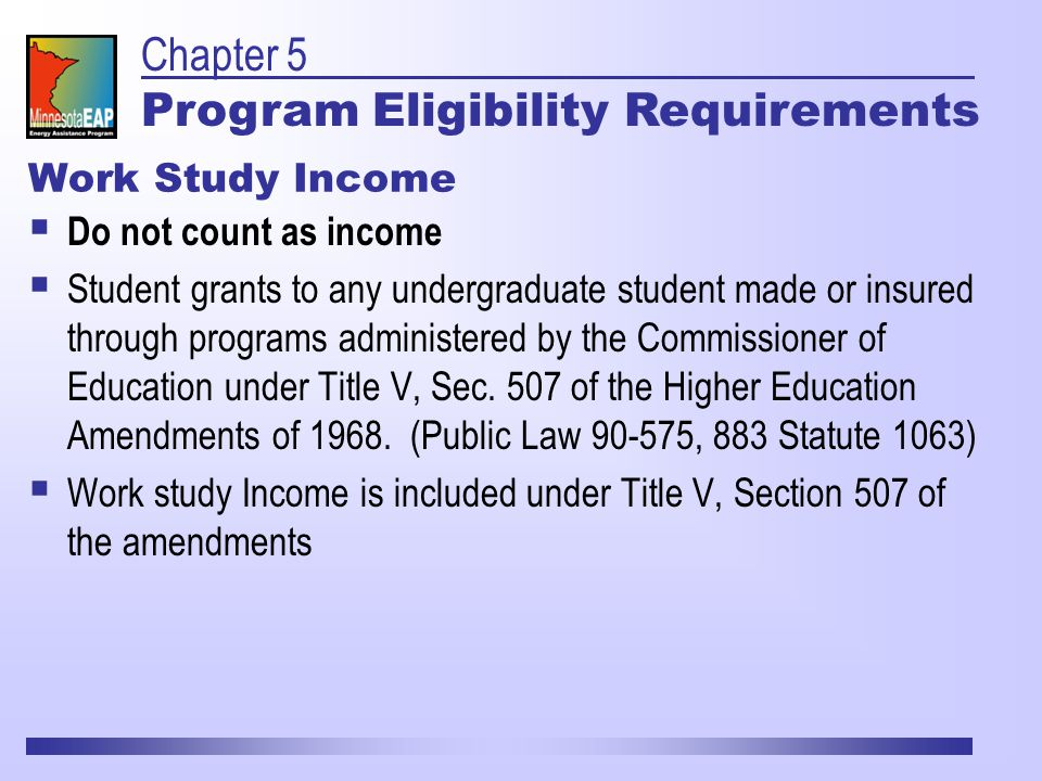 Work Study Income  Do not count as income  Student grants to any undergraduate student made or insured through programs administered by the Commissioner of Education under Title V, Sec.