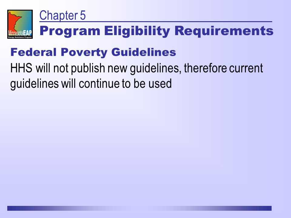 Federal Poverty Guidelines HHS will not publish new guidelines, therefore current guidelines will continue to be used Chapter 5 Program Eligibility Requirements