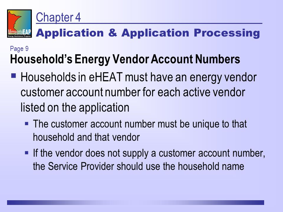 Chapter 4 Application & Application Processing Household's Energy Vendor Account Numbers  Households in eHEAT must have an energy vendor customer account number for each active vendor listed on the application  The customer account number must be unique to that household and that vendor  If the vendor does not supply a customer account number, the Service Provider should use the household name Page 9