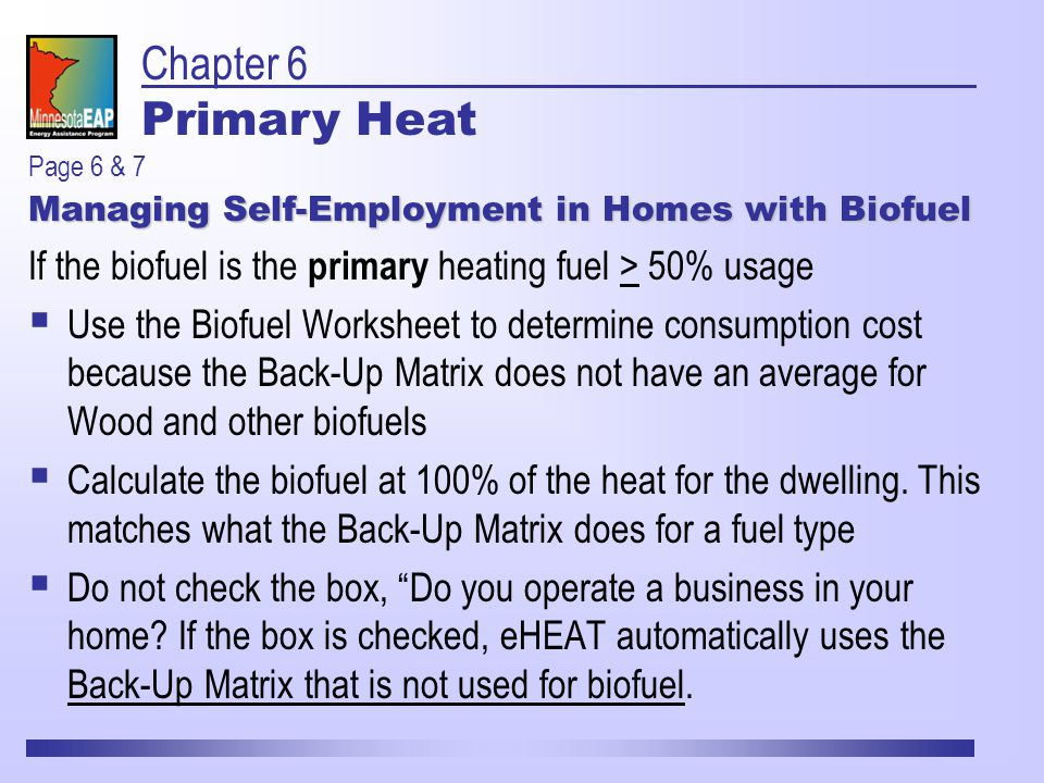 Managing Self-Employment in Homes with Biofuel If the biofuel is the primary heating fuel > 50% usage  Use the Biofuel Worksheet to determine consumption cost because the Back-Up Matrix does not have an average for Wood and other biofuels  Calculate the biofuel at 100% of the heat for the dwelling.