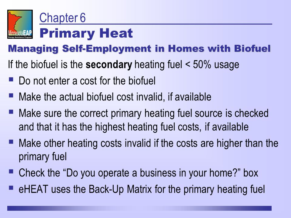 Managing Self-Employment in Homes with Biofuel If the biofuel is the secondary heating fuel < 50% usage  Do not enter a cost for the biofuel  Make the actual biofuel cost invalid, if available  Make sure the correct primary heating fuel source is checked and that it has the highest heating fuel costs, if available  Make other heating costs invalid if the costs are higher than the primary fuel  Check the Do you operate a business in your home box  eHEAT uses the Back-Up Matrix for the primary heating fuel Chapter 6 Primary Heat