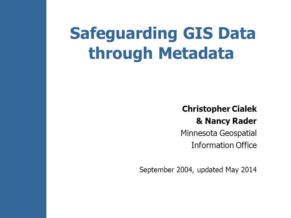 Safeguarding GIS Data through Metadata Christopher Cialek & Nancy Rader Minnesota Geospatial Information Office September 2004, updated May 2014
