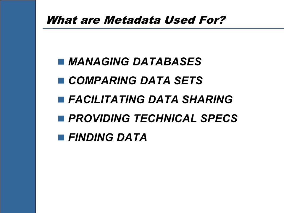What are Metadata Used For? MANAGING DATABASES COMPARING DATA SETS FACILITATING DATA SHARING PROVIDING TECHNICAL SPECS FINDING DATA