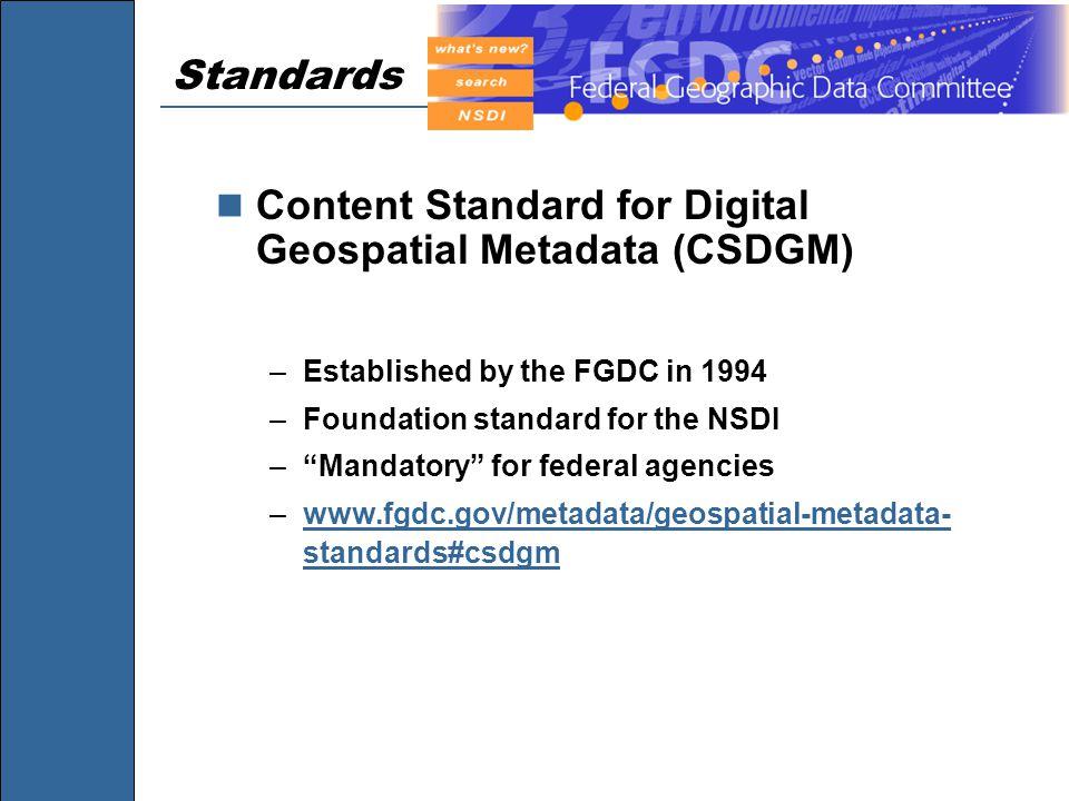 Standards Content Standard for Digital Geospatial Metadata (CSDGM) –Established by the FGDC in 1994 –Foundation standard for the NSDI – Mandatory for federal agencies –www.fgdc.gov/metadata/geospatial-metadata- standards#csdgmwww.fgdc.gov/metadata/geospatial-metadata- standards#csdgm