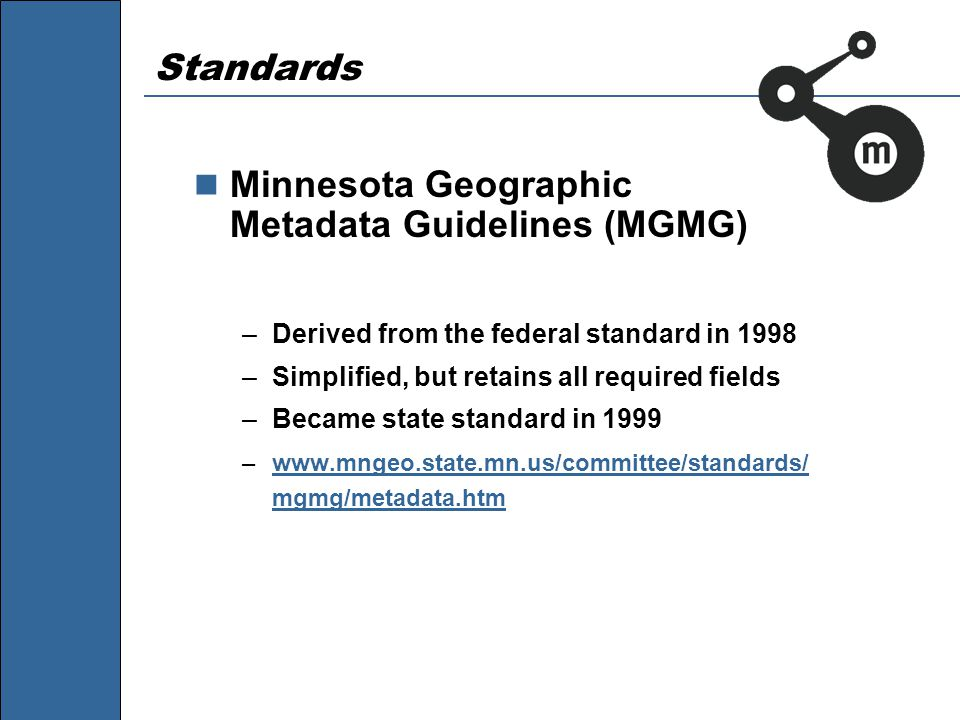 Standards Minnesota Geographic Metadata Guidelines (MGMG) –Derived from the federal standard in 1998 –Simplified, but retains all required fields –Became state standard in 1999 –www.mngeo.state.mn.us/committee/standards/ mgmg/metadata.htmwww.mngeo.state.mn.us/committee/standards/ mgmg/metadata.htm