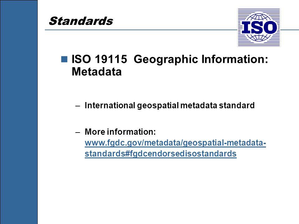 Standards ISO 19115 Geographic Information: Metadata –International geospatial metadata standard –More information: www.fgdc.gov/metadata/geospatial-metadata- standards#fgdcendorsedisostandards www.fgdc.gov/metadata/geospatial-metadata- standards#fgdcendorsedisostandards