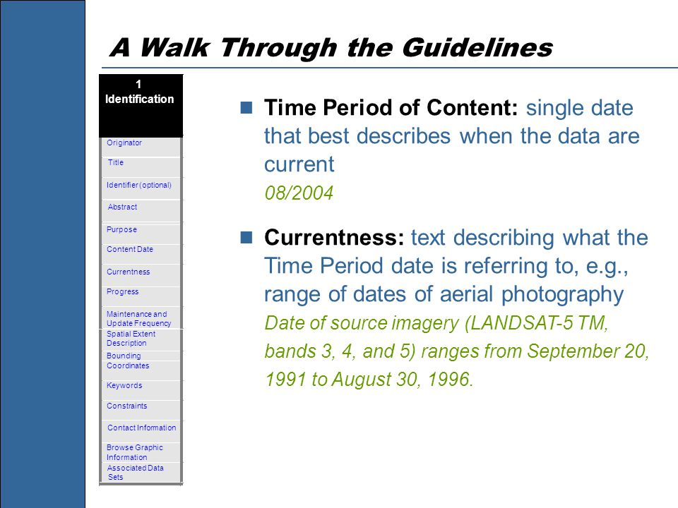 A Walk Through the Guidelines Time Period of Content: single date that best describes when the data are current 08/2004 Currentness: text describing w
