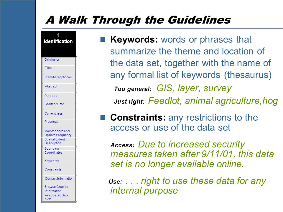 A Walk Through the Guidelines Keywords: words or phrases that summarize the theme and location of the data set, together with the name of any formal list of keywords (thesaurus) Too general: GIS, layer, survey Just right: Feedlot, animal agriculture,hog Constraints: any restrictions to the access or use of the data set Access: Due to increased security measures taken after 9/11/01, this data set is no longer available online.