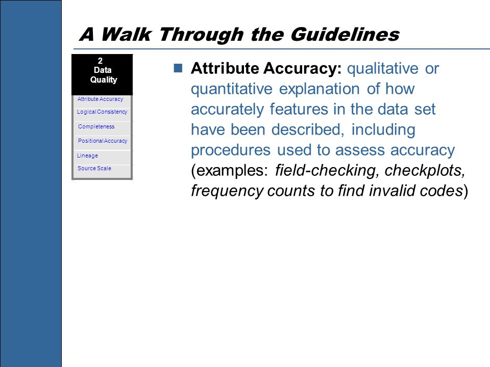 A Walk Through the Guidelines Attribute Accuracy: qualitative or quantitative explanation of how accurately features in the data set have been described, including procedures used to assess accuracy (examples: field-checking, checkplots, frequency counts to find invalid codes)