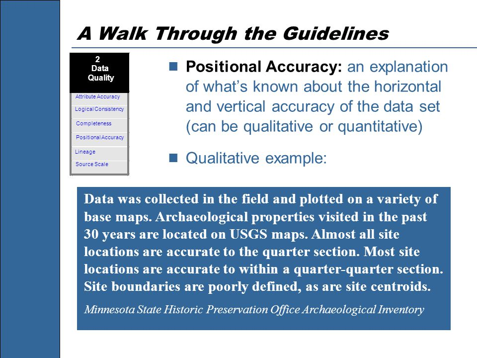A Walk Through the Guidelines Positional Accuracy: an explanation of what's known about the horizontal and vertical accuracy of the data set (can be qualitative or quantitative) Qualitative example: Data was collected in the field and plotted on a variety of base maps.