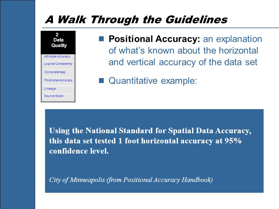 A Walk Through the Guidelines Positional Accuracy: an explanation of what's known about the horizontal and vertical accuracy of the data set Quantitative example: Using the National Standard for Spatial Data Accuracy, this data set tested 1 foot horizontal accuracy at 95% confidence level.