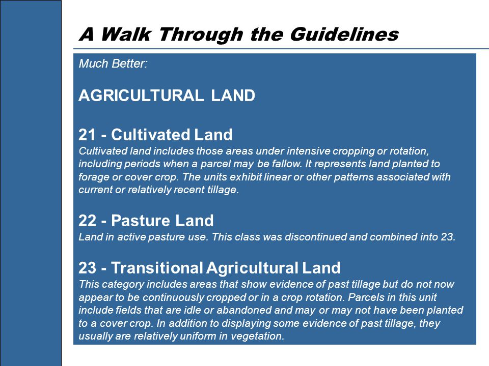A Walk Through the Guidelines Much Better: AGRICULTURAL LAND 21 - Cultivated Land Cultivated land includes those areas under intensive cropping or rotation, including periods when a parcel may be fallow.