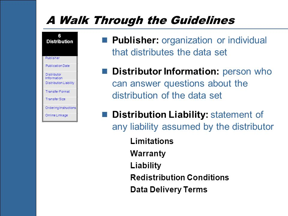 A Walk Through the Guidelines Publisher: organization or individual that distributes the data set Distributor Information: person who can answer questions about the distribution of the data set Distribution Liability: statement of any liability assumed by the distributor Limitations Warranty Liability Redistribution Conditions Data Delivery Terms