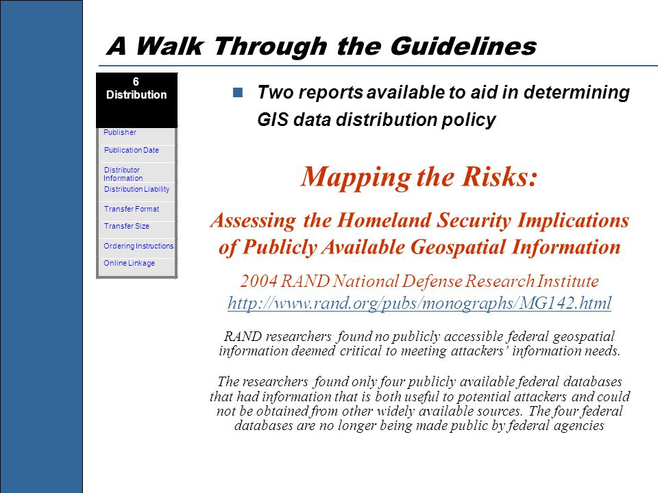 A Walk Through the Guidelines Two reports available to aid in determining GIS data distribution policy Mapping the Risks: Assessing the Homeland Security Implications of Publicly Available Geospatial Information 2004 RAND National Defense Research Institute http://www.rand.org/pubs/monographs/MG142.html http://www.rand.org/pubs/monographs/MG142.html RAND researchers found no publicly accessible federal geospatial information deemed critical to meeting attackers' information needs.