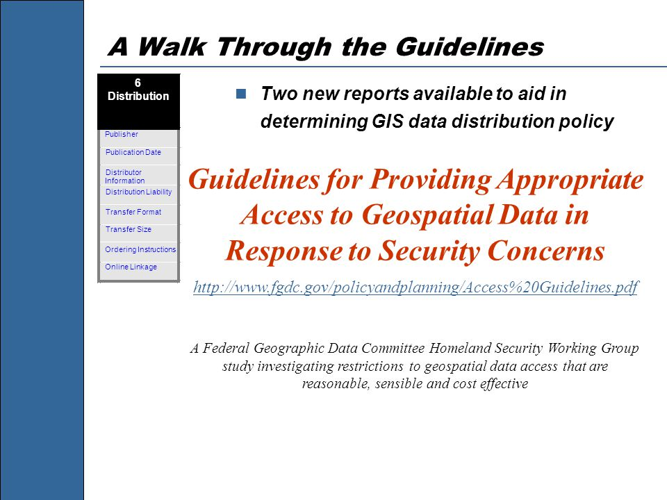 A Walk Through the Guidelines Two new reports available to aid in determining GIS data distribution policy Guidelines for Providing Appropriate Access to Geospatial Data in Response to Security Concerns http://www.fgdc.gov/policyandplanning/Access%20Guidelines.pdf A Federal Geographic Data Committee Homeland Security Working Group study investigating restrictions to geospatial data access that are reasonable, sensible and cost effective
