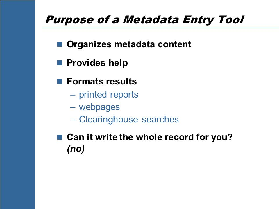 Purpose of a Metadata Entry Tool Organizes metadata content Provides help Formats results –printed reports –webpages –Clearinghouse searches Can it write the whole record for you.