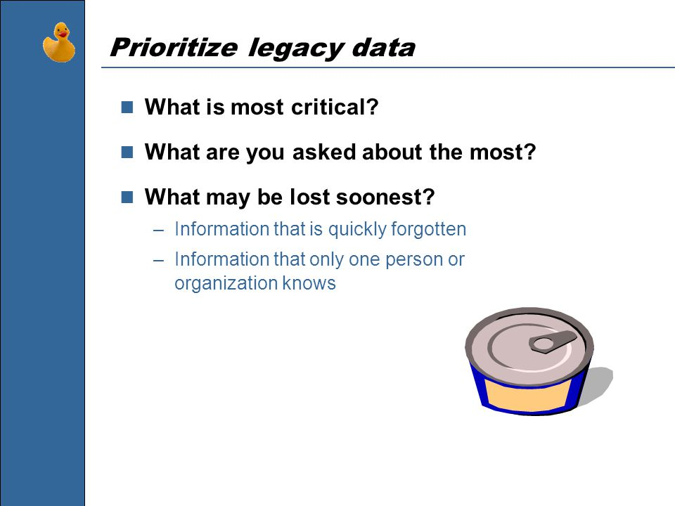Prioritize legacy data What is most critical. What are you asked about the most.