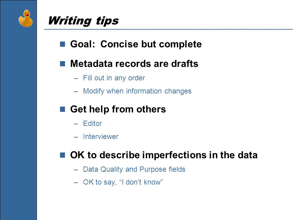 Writing tips Goal: Concise but complete Metadata records are drafts –Fill out in any order –Modify when information changes Get help from others –Editor –Interviewer OK to describe imperfections in the data –Data Quality and Purpose fields –OK to say, I don't know